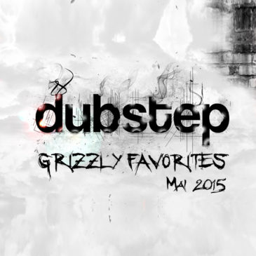 Grizzly Dubstep Favorites Mai 2015!