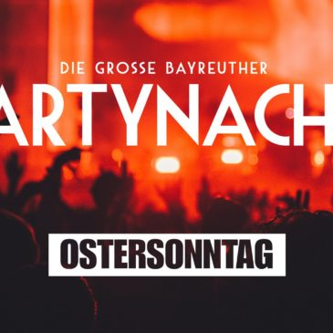 Große Bayreuther Partynacht 2018 am Ostersonntag!